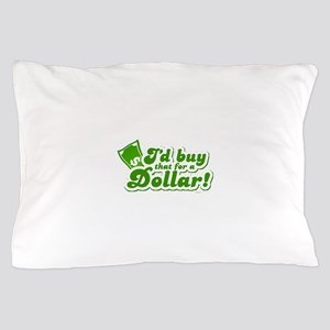 I'd Buy That For A Dollar Pillow Case