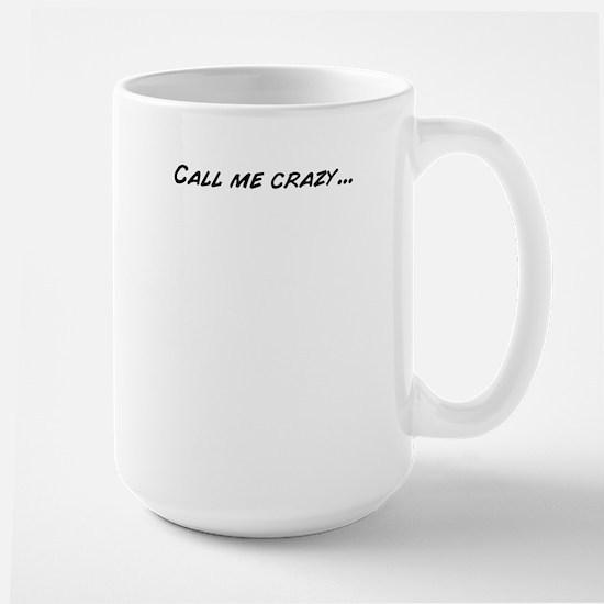 Call me crazy... Mugs