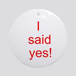 I said yes! Ornament (Round)
