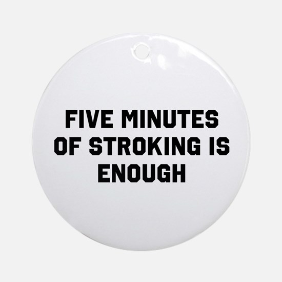 Five minutes of stroking is enough Ornament (Round