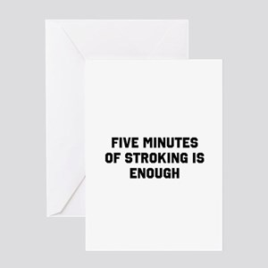 Five minutes of stroking is enough Greeting Card