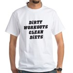 Dirty workouts clean diets White T-Shirt