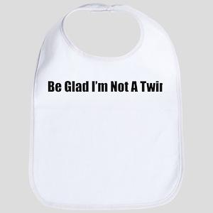 Be Glad I'm Not A Twin Bib
