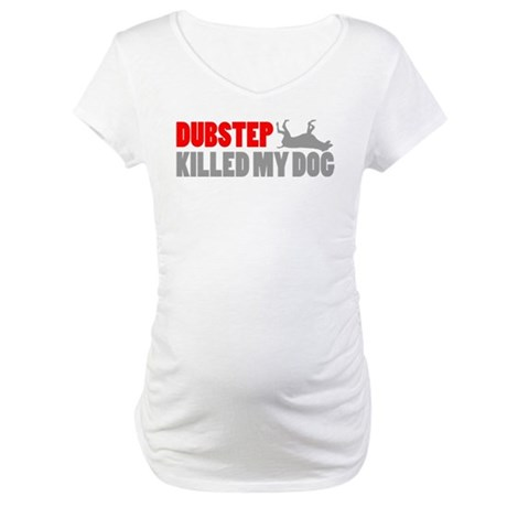 Funny DUBSTEP killed my dog design Maternity T-Shi