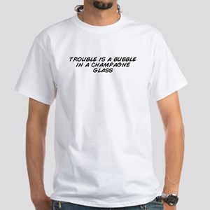 trouble is a bubble in a champagne glass T-Shirt