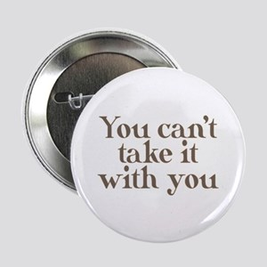 "You can't take it with you 2.25"" Button"