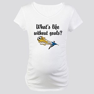 Whats Life Without Goals Maternity T-Shirt