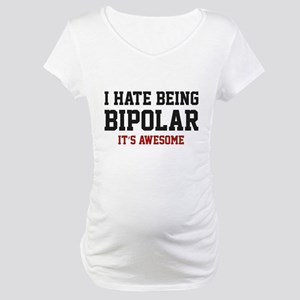 I Hate Being Bipolar. It's Awesome. Maternity T-Sh