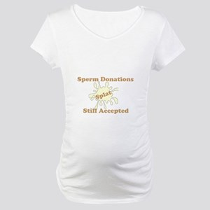 Sperm Donations Still Accapted Maternity T-Shirt