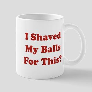 I Shaved My Balls For This Mug