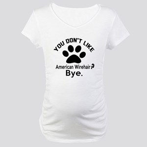 You Do Not Like american wirehai Maternity T-Shirt