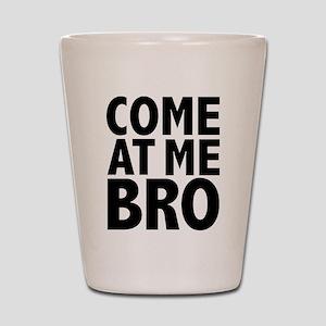 COME AT ME BRO Shot Glass