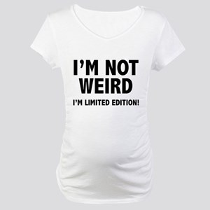 I'm not weird. I'm limited edition. Maternity T-Sh