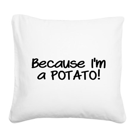 Because Im a POTATO Square Canvas Pillow