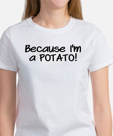 Because Im a POTATO Women's T-Shirt