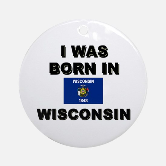 I Was Born In Wisconsin Ornament (Round)