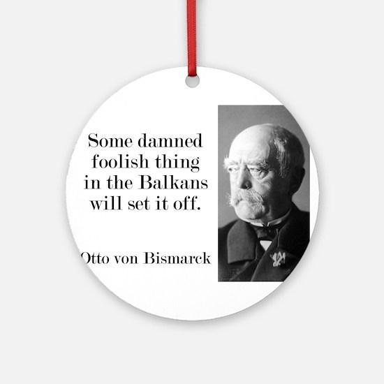 Some Damned Foolish Thing - Bismarck Round Ornamen