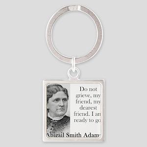 Do Not Grieve My Friend - Abigail Adams Keychains