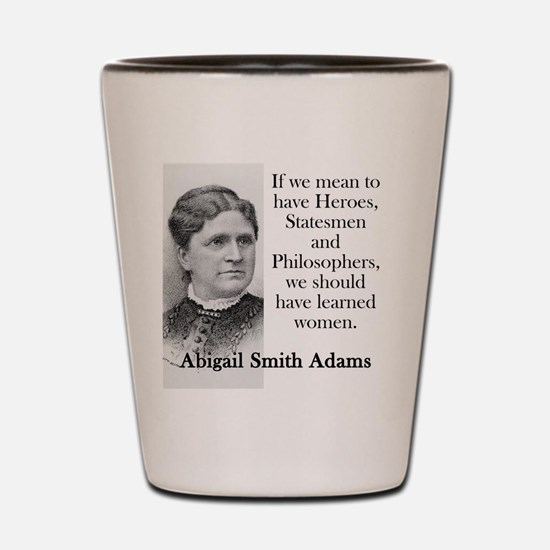 If We Mean To Have Heroes - Abigail Adams Shot Gla
