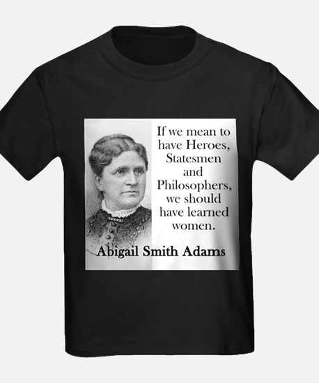 If We Mean To Have Heroes - Abigail Adams T-Shirt