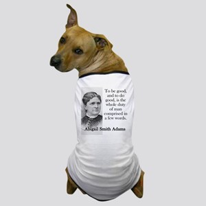 To Be Good And To Do Good - Abigail Adams Dog T-Sh
