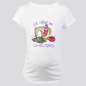 I'd Rather Be Quilting Maternity T-Shirt