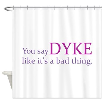 You Say DYKE Like... Shower Curtain