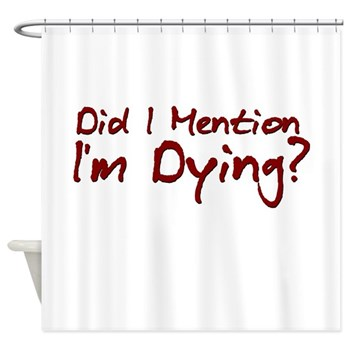Did I Mention I'm Dying? Shower Curtain
