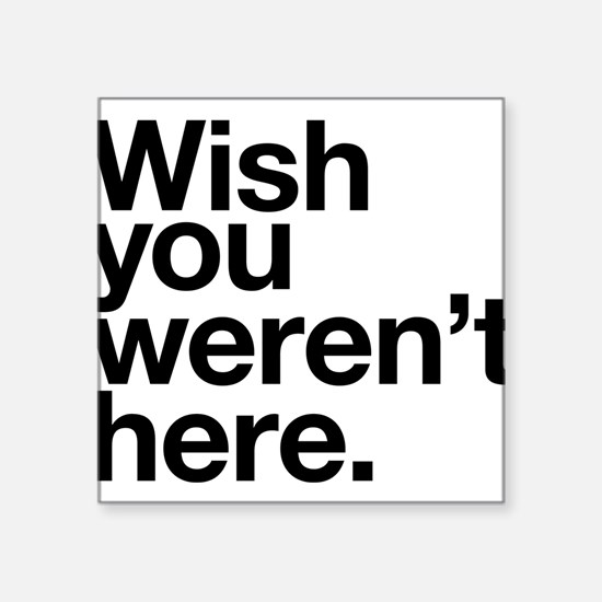 Wish you weren't here funny design Square Sticker