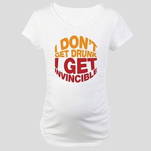 I don't get drunk, I get invincible Maternity T-Sh