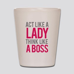 Act like a lady think like a boss Shot Glass