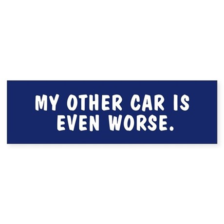 My other car is even worse - bumpersticker