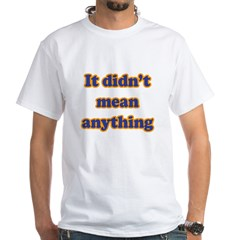 Didn't Mean Anything White T-Shirt