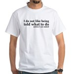 I Don't Like Being Told What To Do White T-Shirt