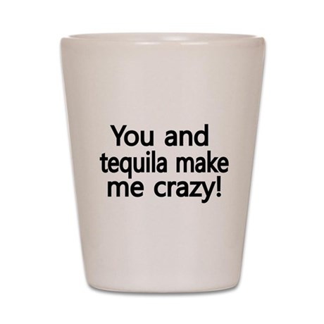 You and Tequila make me Crazy Shot Glass