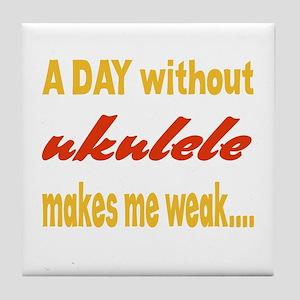 A day without Ukulele Makes me weak.. Tile Coaster
