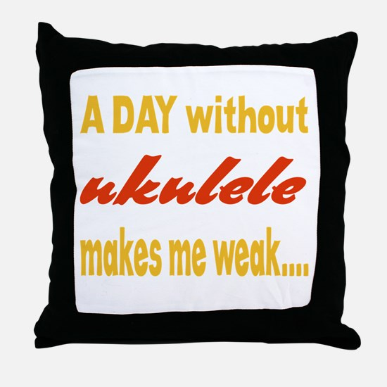A day without Ukulele Makes me weak.. Throw Pillow