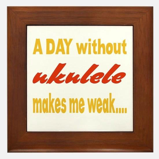 A day without Ukulele Makes me weak.. Framed Tile