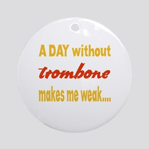 A day without Trombone Makes me wea Round Ornament