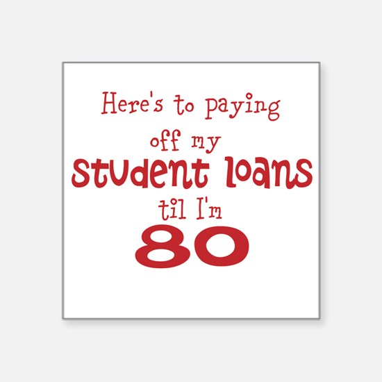 "Student Loans til I'm 80 Square Sticker 3"" x 3"""
