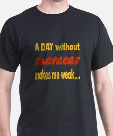 A day without Maracas Makes me weak.. T-Shirt