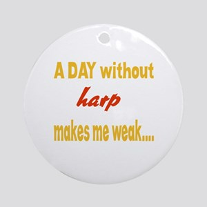 A day without Harp Makes me weak.. Round Ornament