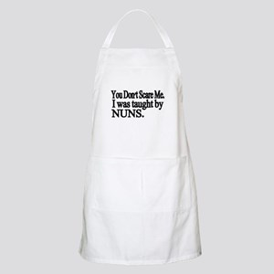 You Dont Scare Me. I was taught by NUNS Apron
