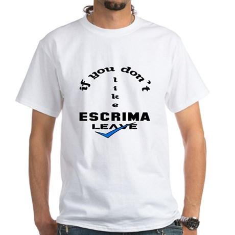 If you don't like Escrima Leave ! White T-Shirt