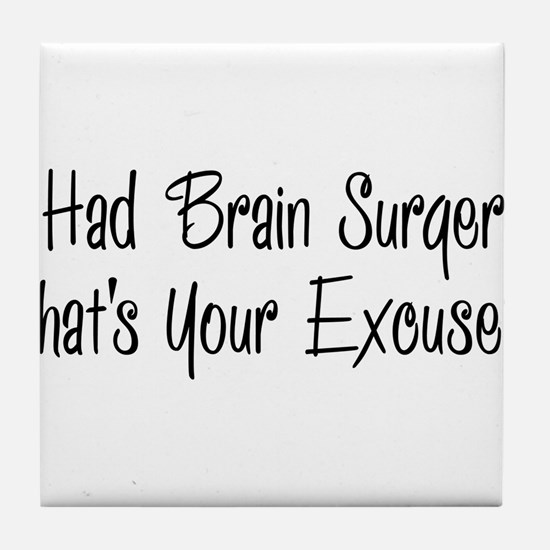 I had brain surgery whats your excuse Tile Coaster
