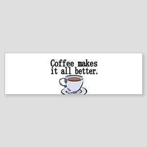 Coffee makes it all better Bumper Sticker