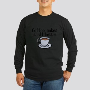 Coffee makes it all better Long Sleeve T-Shirt