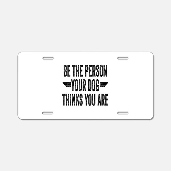 Be The Person Your Dog Thinks You Are Aluminum Lic