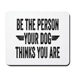 Be The Person Your Dog Thinks You Are Mousepad