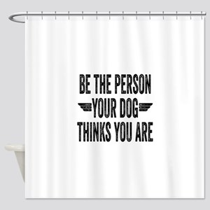 Be The Person Your Dog Thinks You Are Shower Curta